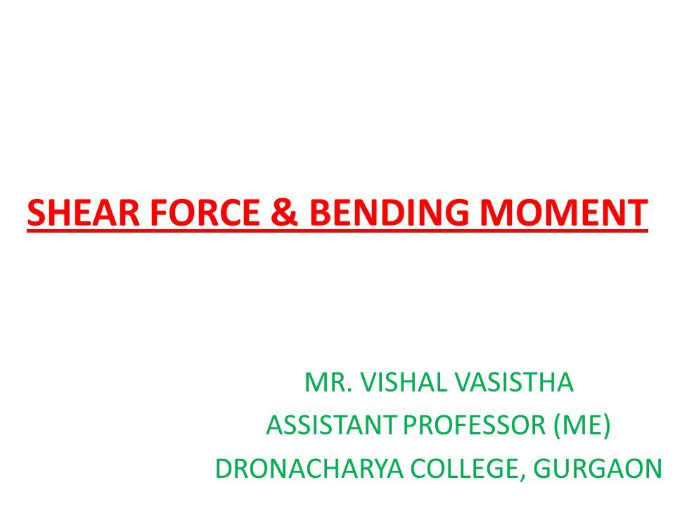 SHEAR FORCE & BENDING MOMENT MR. VISHAL VASISTHA ASSISTANT PROFESSOR (ME) DRONACHARYA COLLEGE, GURGAON