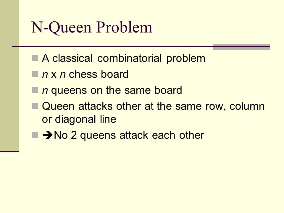 N-Queen Problem A classical combinatorial problem n x n chess board n queens on the same board Queen attacks other at the same row, column or diagonal line  No 2 queens attack each other