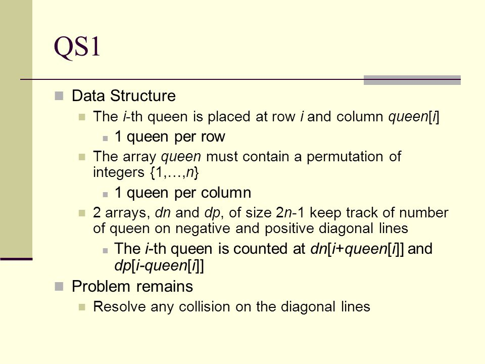 QS1 Data Structure The i-th queen is placed at row i and column queen[i] 1 queen per row The array queen must contain a permutation of integers {1,…,n} 1 queen per column 2 arrays, dn and dp, of size 2n-1 keep track of number of queen on negative and positive diagonal lines The i-th queen is counted at dn[i+queen[i]] and dp[i-queen[i]] Problem remains Resolve any collision on the diagonal lines