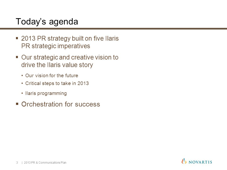 3 Today's agenda  2013 PR strategy built on five Ilaris PR strategic imperatives  Our strategic and creative vision to drive the Ilaris value story Our vision for the future Critical steps to take in 2013 Ilaris programming  Orchestration for success | 2013 PR & Communications Plan