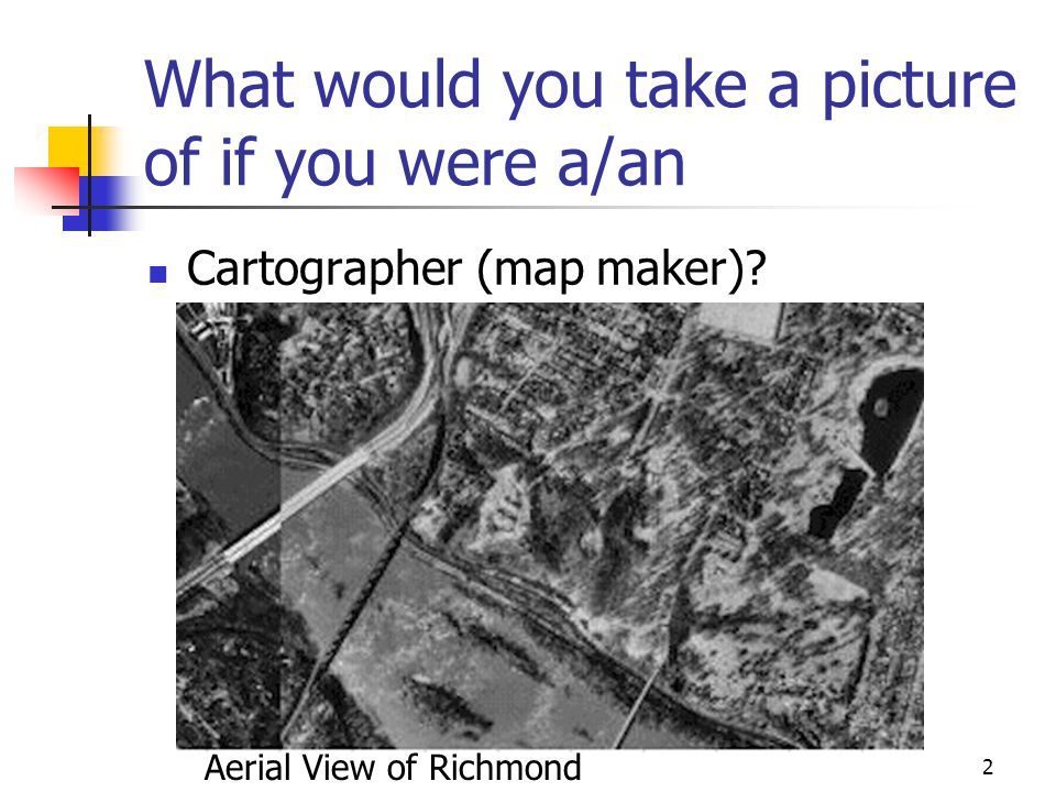 What would you take a picture of if you were a/an Cartographer (map maker).