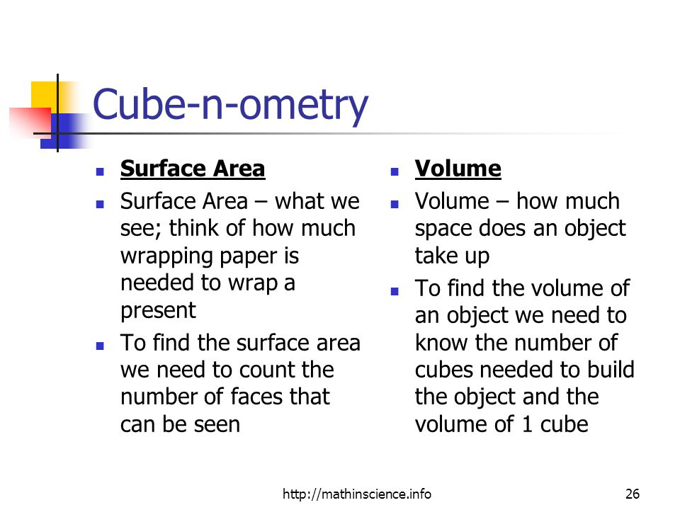 Cube-n-ometry Surface Area Surface Area – what we see; think of how much wrapping paper is needed to wrap a present To find the surface area we need to count the number of faces that can be seen Volume Volume – how much space does an object take up To find the volume of an object we need to know the number of cubes needed to build the object and the volume of 1 cube