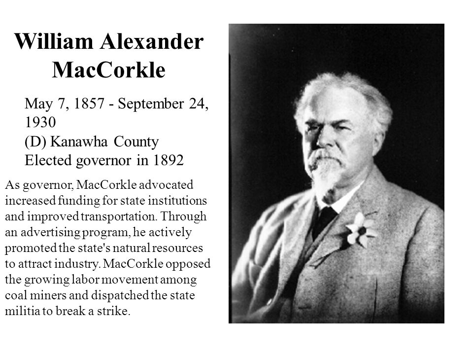 William Alexander MacCorkle May 7, 1857 - September 24, 1930 (D) Kanawha County Elected governor in 1892 As governor, MacCorkle advocated increased funding for state institutions and improved transportation.
