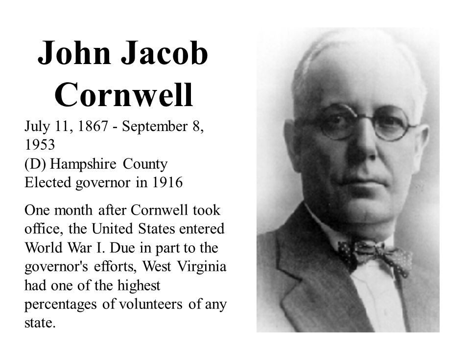 John Jacob Cornwell July 11, 1867 - September 8, 1953 (D) Hampshire County Elected governor in 1916 One month after Cornwell took office, the United States entered World War I.