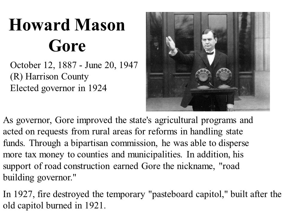 Howard Mason Gore October 12, 1887 - June 20, 1947 (R) Harrison County Elected governor in 1924 As governor, Gore improved the state s agricultural programs and acted on requests from rural areas for reforms in handling state funds.
