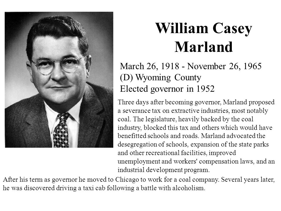 William Casey Marland March 26, 1918 - November 26, 1965 (D) Wyoming County Elected governor in 1952 Three days after becoming governor, Marland proposed a severance tax on extractive industries, most notably coal.