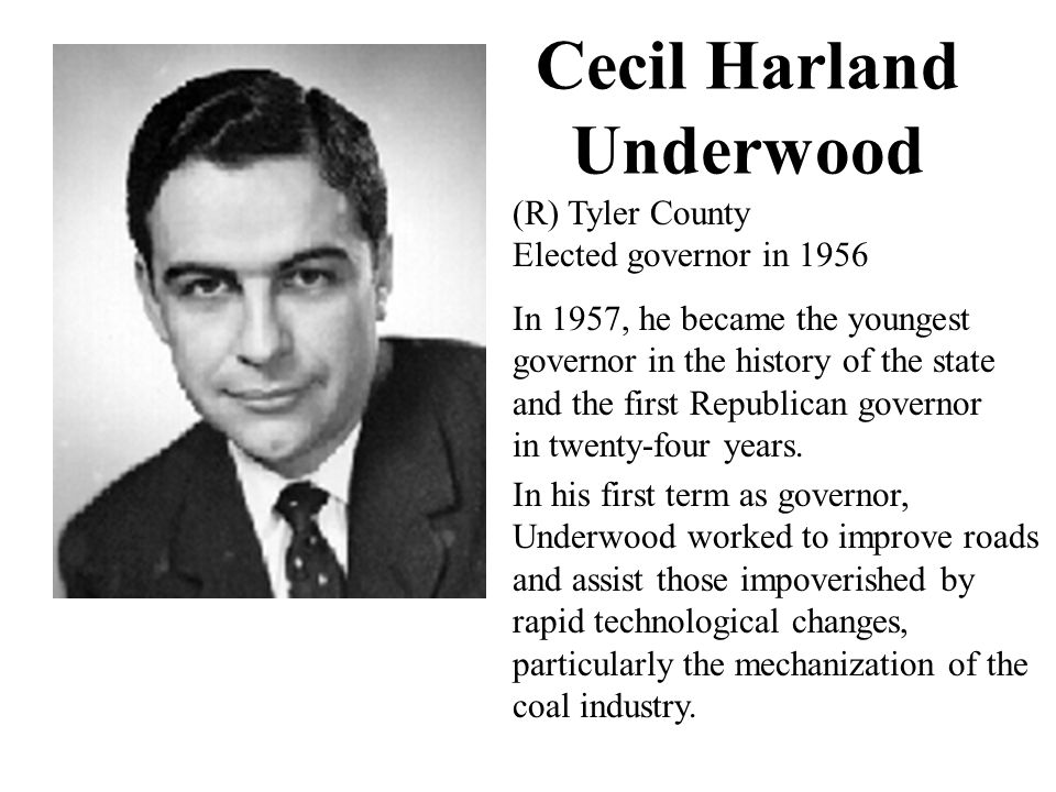 Cecil Harland Underwood (R) Tyler County Elected governor in 1956 In 1957, he became the youngest governor in the history of the state and the first Republican governor in twenty-four years.