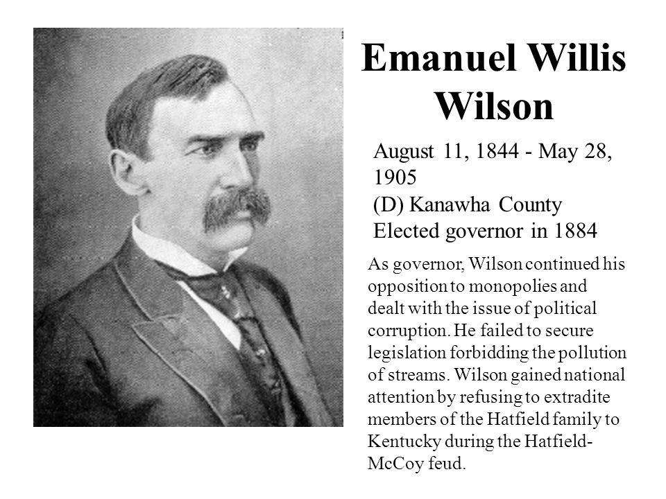 Emanuel Willis Wilson August 11, 1844 - May 28, 1905 (D) Kanawha County Elected governor in 1884 As governor, Wilson continued his opposition to monopolies and dealt with the issue of political corruption.