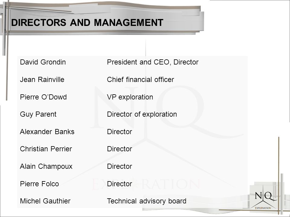 David GrondinPresident and CEO, Director Jean RainvilleChief financial officer Pierre O'DowdVP exploration Guy ParentDirector of exploration Alexander BanksDirector Christian PerrierDirector Alain ChampouxDirector Pierre FolcoDirector Michel GauthierTechnical advisory board DIRECTORS AND MANAGEMENT