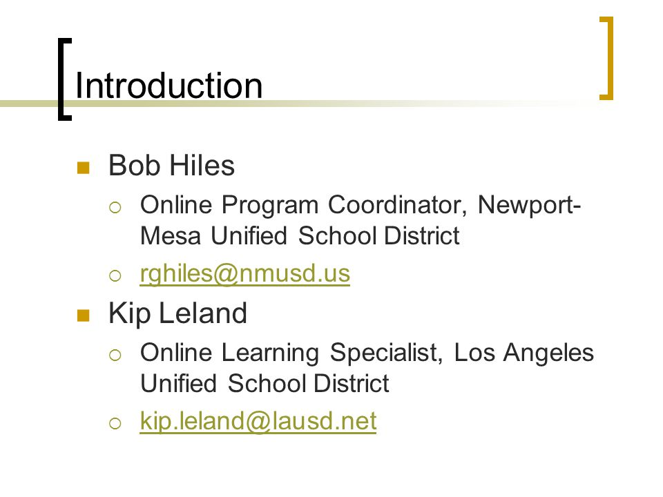 Introduction Bob Hiles  Online Program Coordinator, Newport- Mesa Unified School District  rghiles@nmusd.us rghiles@nmusd.us Kip Leland  Online Learning Specialist, Los Angeles Unified School District  kip.leland@lausd.net kip.leland@lausd.net