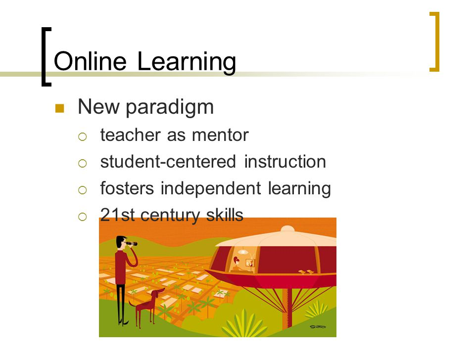 Online Learning New paradigm  teacher as mentor  student-centered instruction  fosters independent learning  21st century skills