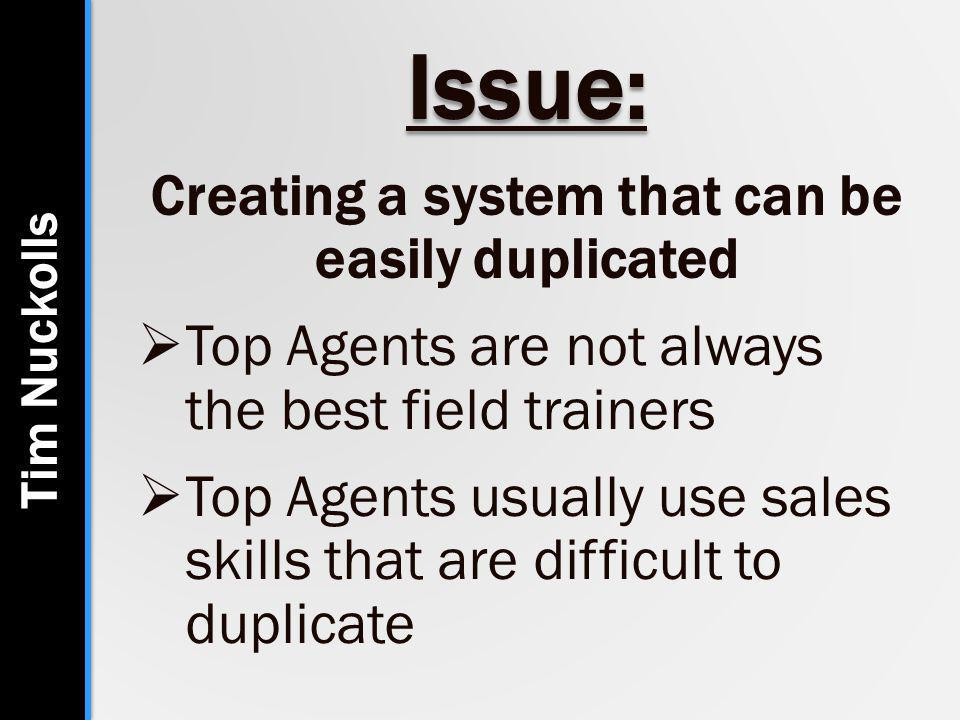 Issue: Creating a system that can be easily duplicated  Top Agents are not always the best field trainers  Top Agents usually use sales skills that