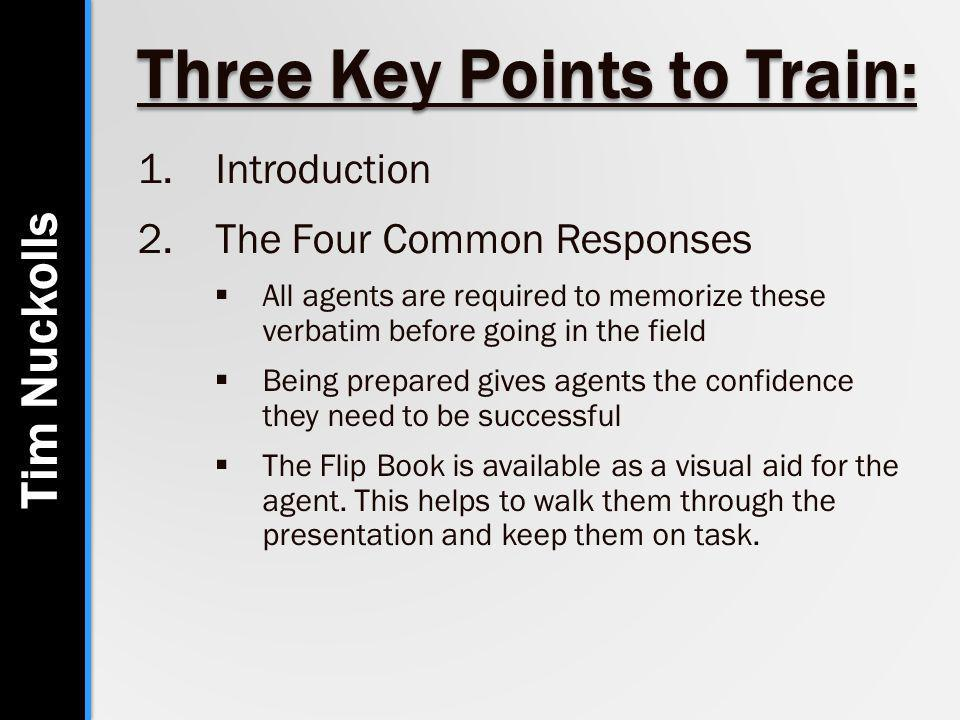 Three Key Points to Train: 1.Introduction 2.The Four Common Responses  All agents are required to memorize these verbatim before going in the field  Being prepared gives agents the confidence they need to be successful  The Flip Book is available as a visual aid for the agent.