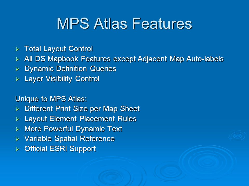 MPS Atlas Features  Total Layout Control  All DS Mapbook Features except Adjacent Map Auto-labels  Dynamic Definition Queries  Layer Visibility Control Unique to MPS Atlas:  Different Print Size per Map Sheet  Layout Element Placement Rules  More Powerful Dynamic Text  Variable Spatial Reference  Official ESRI Support
