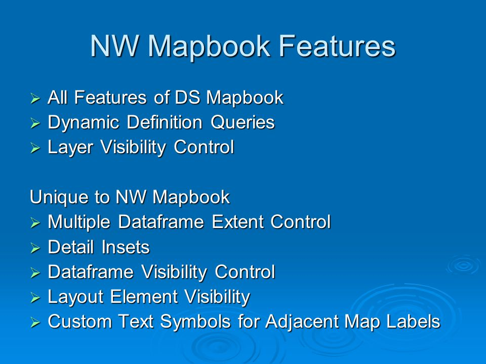 NW Mapbook Features  All Features of DS Mapbook  Dynamic Definition Queries  Layer Visibility Control Unique to NW Mapbook  Multiple Dataframe Extent Control  Detail Insets  Dataframe Visibility Control  Layout Element Visibility  Custom Text Symbols for Adjacent Map Labels