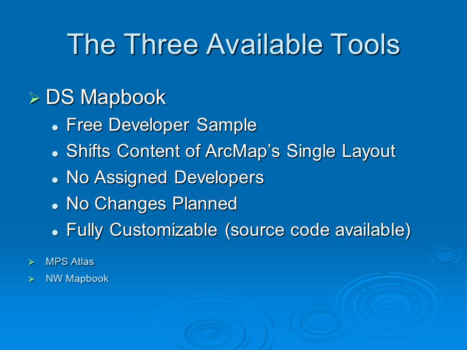 The Three Available Tools  DS Mapbook Free Developer Sample Free Developer Sample Shifts Content of ArcMap's Single Layout Shifts Content of ArcMap's Single Layout No Assigned Developers No Assigned Developers No Changes Planned No Changes Planned Fully Customizable (source code available) Fully Customizable (source code available)  MPS Atlas  NW Mapbook