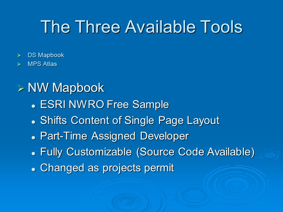 The Three Available Tools  DS Mapbook  MPS Atlas  NW Mapbook ESRI NWRO Free Sample ESRI NWRO Free Sample Shifts Content of Single Page Layout Shifts Content of Single Page Layout Part-Time Assigned Developer Part-Time Assigned Developer Fully Customizable (Source Code Available) Fully Customizable (Source Code Available) Changed as projects permit Changed as projects permit
