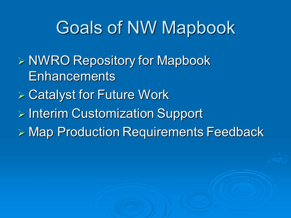 Goals of NW Mapbook  NWRO Repository for Mapbook Enhancements  Catalyst for Future Work  Interim Customization Support  Map Production Requirements Feedback