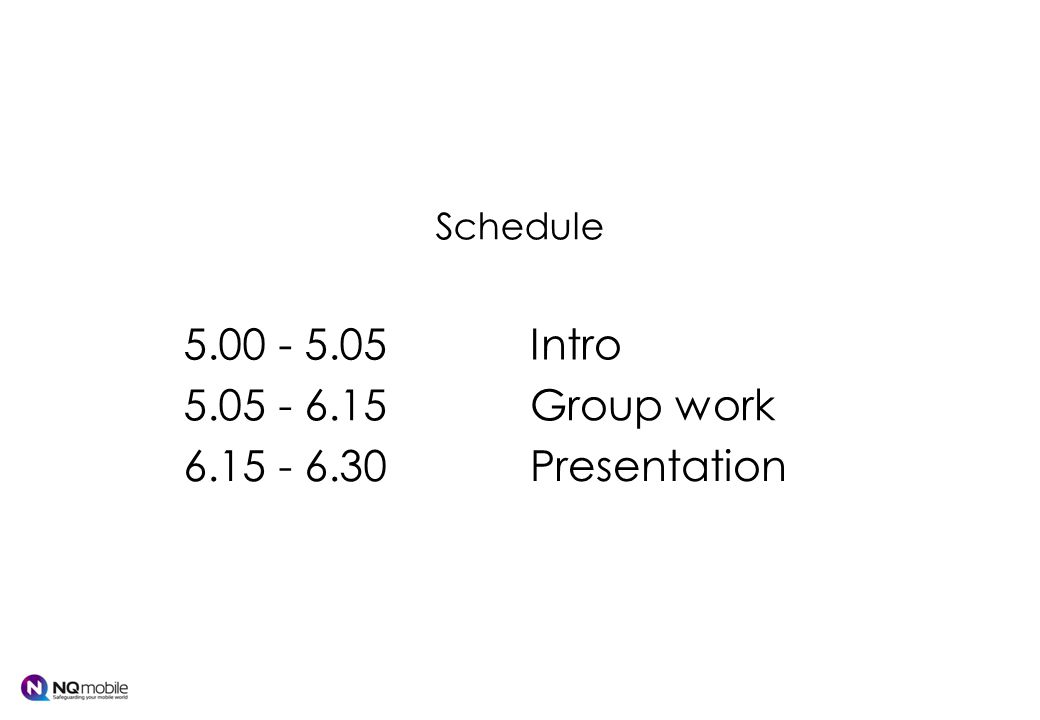Schedule 5.00 - 5.05Intro 5.05 - 6.15Group work 6.15 - 6.30Presentation