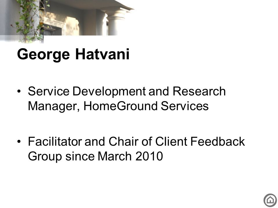 George Hatvani Service Development and Research Manager, HomeGround Services Facilitator and Chair of Client Feedback Group since March 2010
