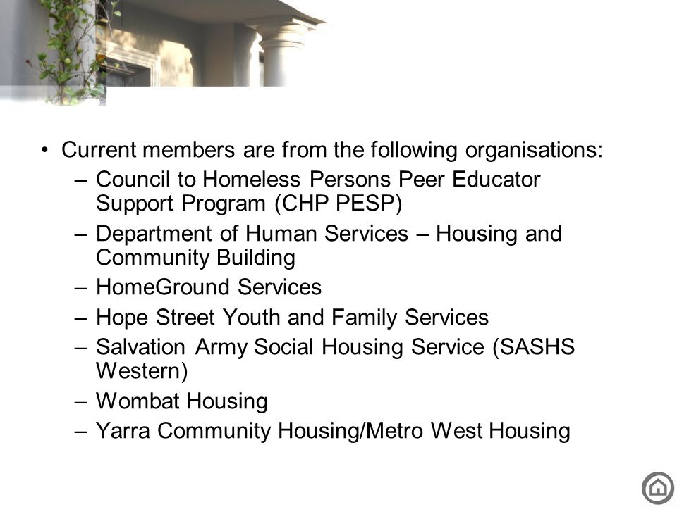 Current members are from the following organisations: –Council to Homeless Persons Peer Educator Support Program (CHP PESP) –Department of Human Servi
