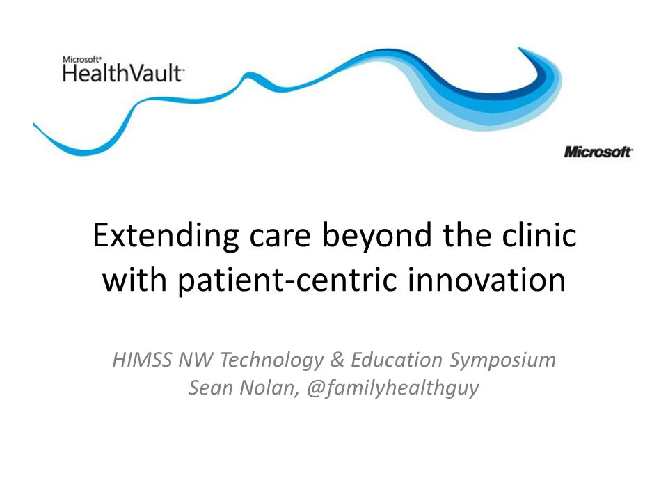 Extending care beyond the clinic with patient-centric innovation HIMSS NW Technology & Education Symposium Sean Nolan, @familyhealthguy