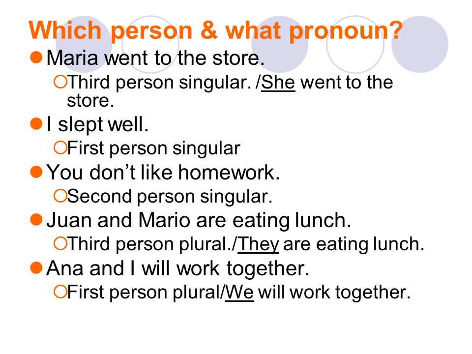 Which person & what pronoun? Maria went to the store.  Third person singular. /She went to the store. I slept well.  First person singular You don't