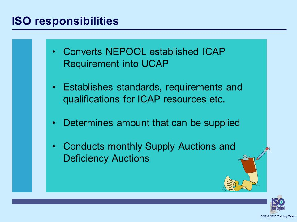CST & SMD Training Team Generator Responsibilities Provide GADS if ICAP Resource Daily Info Offer capacity credit amount into system, no bid offer price will be set to ZERO Can de-list if chooses not to participate Offer into ICAP auction Remaining Capacity Credit can be submitted as an offer in the Deficiency auction