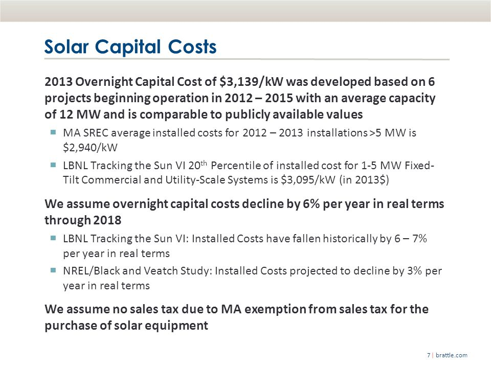 | brattle.com7 2013 Overnight Capital Cost of $3,139/kW was developed based on 6 projects beginning operation in 2012 – 2015 with an average capacity of 12 MW and is comparable to publicly available values ▀ MA SREC average installed costs for 2012 – 2013 installations >5 MW is $2,940/kW ▀ LBNL Tracking the Sun VI 20 th Percentile of installed cost for 1-5 MW Fixed- Tilt Commercial and Utility-Scale Systems is $3,095/kW (in 2013$) We assume overnight capital costs decline by 6% per year in real terms through 2018 ▀ LBNL Tracking the Sun VI: Installed Costs have fallen historically by 6 – 7% per year in real terms ▀ NREL/Black and Veatch Study: Installed Costs projected to decline by 3% per year in real terms We assume no sales tax due to MA exemption from sales tax for the purchase of solar equipment Solar Capital Costs