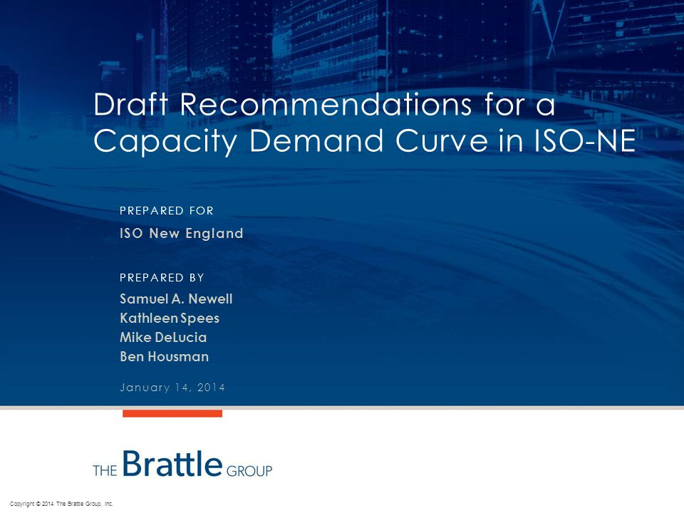 Copyright © 2014 The Brattle Group, Inc. PREPARED FOR PREPARED BY Draft Recommendations for a Capacity Demand Curve in ISO-NE ISO New England Samuel A