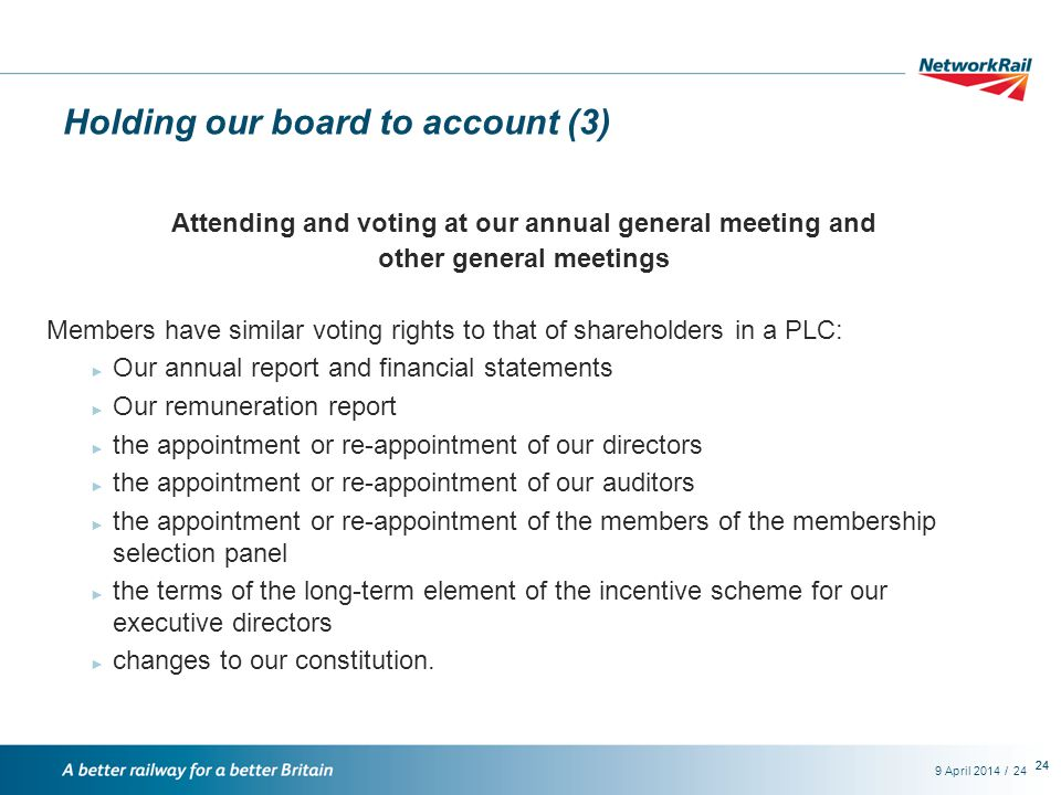 /9 April 201424 Holding our board to account (3) Attending and voting at our annual general meeting and other general meetings Members have similar voting rights to that of shareholders in a PLC: ► Our annual report and financial statements ► Our remuneration report ► the appointment or re-appointment of our directors ► the appointment or re-appointment of our auditors ► the appointment or re-appointment of the members of the membership selection panel ► the terms of the long-term element of the incentive scheme for our executive directors ► changes to our constitution.