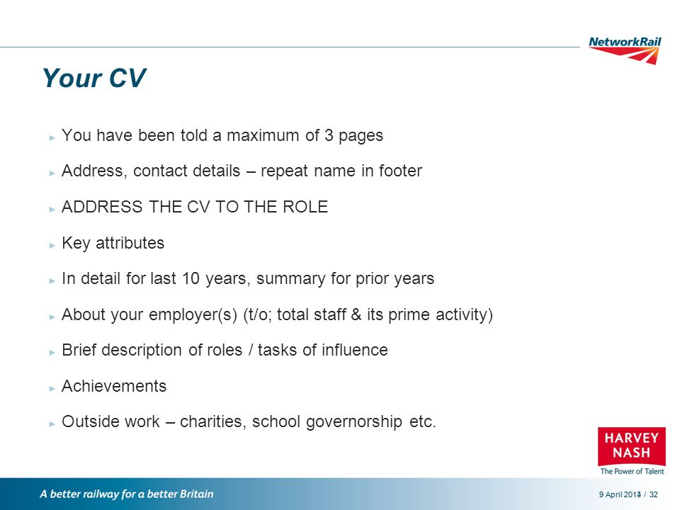 /9 April 2014329 April 201332 Your CV ► You have been told a maximum of 3 pages ► Address, contact details – repeat name in footer ► ADDRESS THE CV TO THE ROLE ► Key attributes ► In detail for last 10 years, summary for prior years ► About your employer(s) (t/o; total staff & its prime activity) ► Brief description of roles / tasks of influence ► Achievements ► Outside work – charities, school governorship etc.