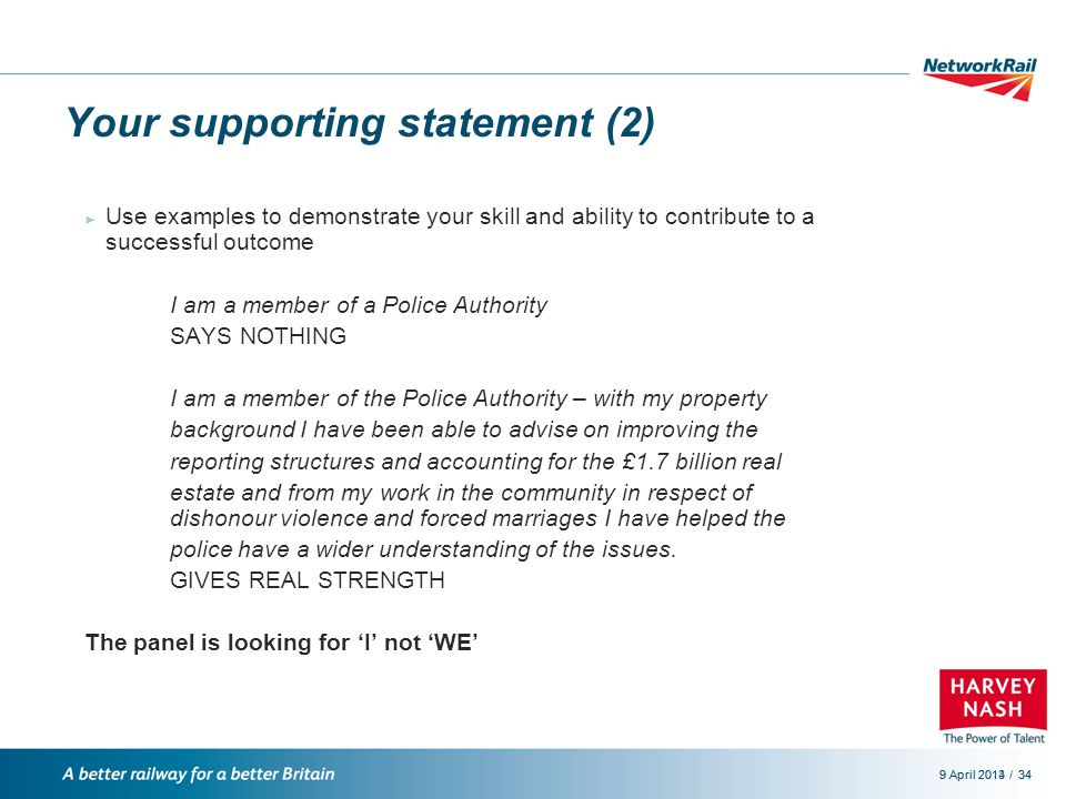 /9 April 2014349 April 201334 Your supporting statement (2) ► Use examples to demonstrate your skill and ability to contribute to a successful outcome I am a member of a Police Authority SAYS NOTHING I am a member of the Police Authority – with my property background I have been able to advise on improving the reporting structures and accounting for the £1.7 billion real estate and from my work in the community in respect of dishonour violence and forced marriages I have helped the police have a wider understanding of the issues.