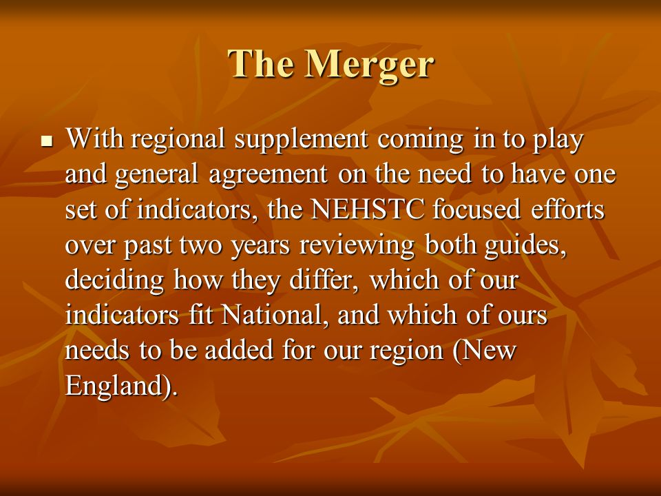 The Merger With regional supplement coming in to play and general agreement on the need to have one set of indicators, the NEHSTC focused efforts over past two years reviewing both guides, deciding how they differ, which of our indicators fit National, and which of ours needs to be added for our region (New England).