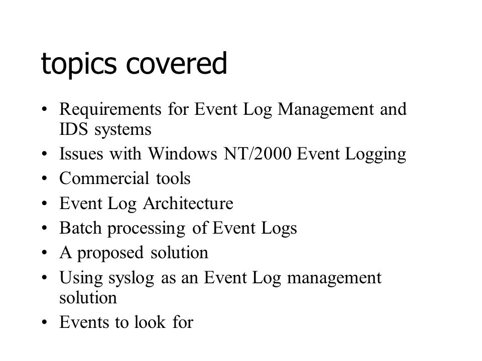 topics covered Requirements for Event Log Management and IDS systems Issues with Windows NT/2000 Event Logging Commercial tools Event Log Architecture Batch processing of Event Logs A proposed solution Using syslog as an Event Log management solution Events to look for