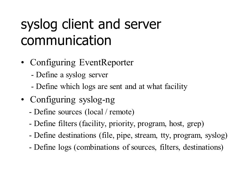 syslog client and server communication Configuring EventReporter - Define a syslog server - Define which logs are sent and at what facility Configuring syslog-ng - Define sources (local / remote) - Define filters (facility, priority, program, host, grep) - Define destinations (file, pipe, stream, tty, program, syslog) - Define logs (combinations of sources, filters, destinations)