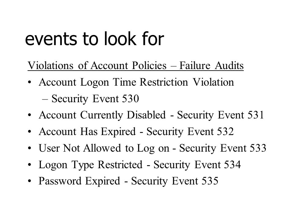 events to look for Violations of Account Policies – Failure Audits Account Logon Time Restriction Violation –Security Event 530 Account Currently Disabled - Security Event 531 Account Has Expired - Security Event 532 User Not Allowed to Log on - Security Event 533 Logon Type Restricted - Security Event 534 Password Expired - Security Event 535