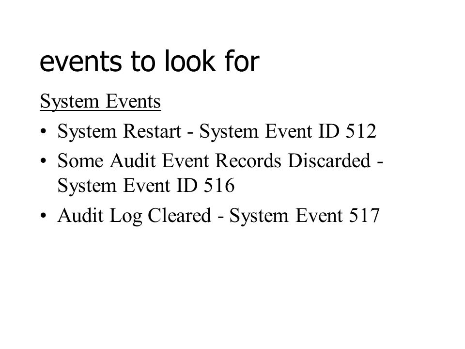 events to look for System Events System Restart - System Event ID 512 Some Audit Event Records Discarded - System Event ID 516 Audit Log Cleared - System Event 517