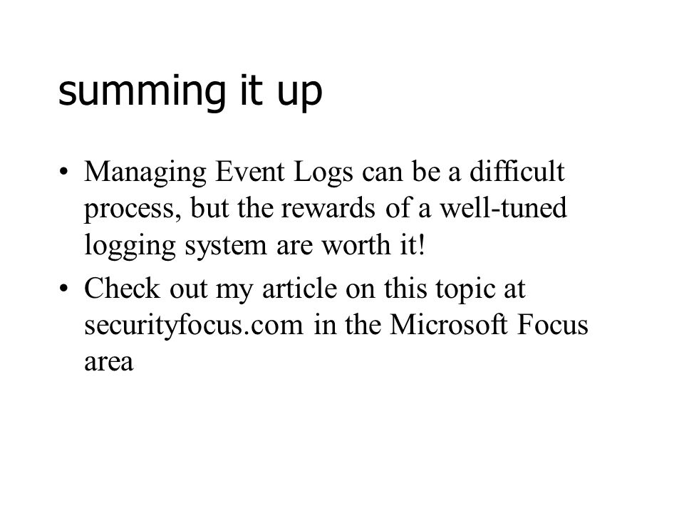 summing it up Managing Event Logs can be a difficult process, but the rewards of a well-tuned logging system are worth it.