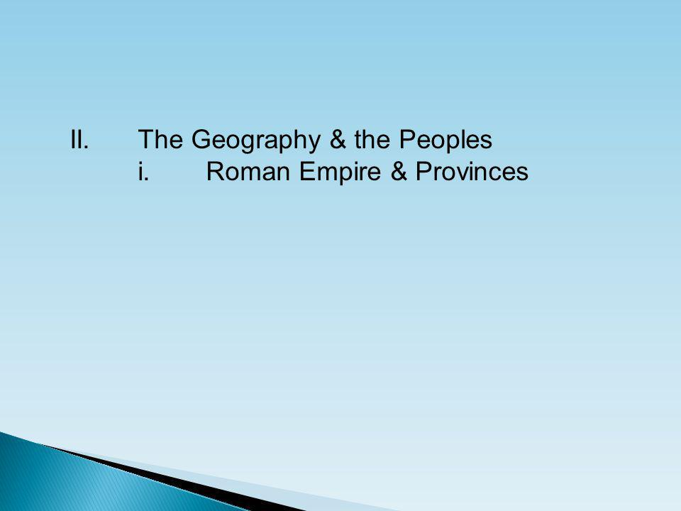II.The Geography & the Peoples i.Roman Empire & Provinces