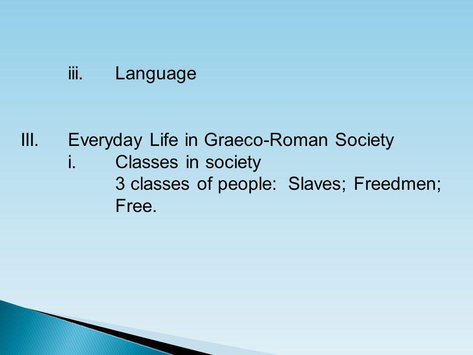 iii.Language III.Everyday Life in Graeco-Roman Society i.Classes in society 3 classes of people: Slaves; Freedmen; Free.