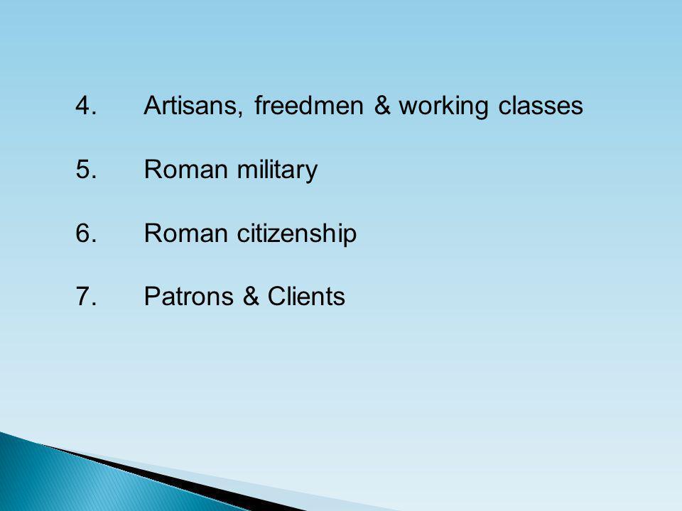 4. Artisans, freedmen & working classes 5.Roman military 6. Roman citizenship 7.Patrons & Clients