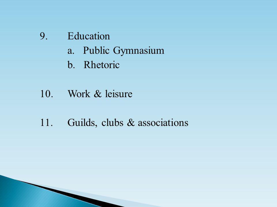 9.Education a. Public Gymnasium b. Rhetoric 10.Work & leisure 11.Guilds, clubs & associations