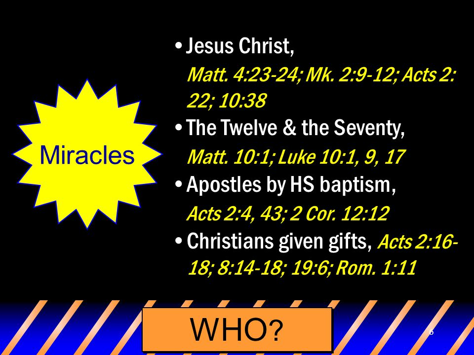 6 WHO ? Miracles Jesus Christ, Matt. 4:23-24; Mk. 2:9-12; Acts 2: 22; 10:38 The Twelve & the Seventy, Matt. 10:1; Luke 10:1, 9, 17 Apostles by HS bapt