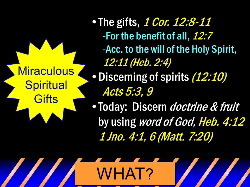 7 WHAT ? Miraculous Spiritual Gifts The gifts, 1 Cor. 12:8-11 -For the benefit of all, 12:7 -Acc. to the will of the Holy Spirit, 12:11 (Heb. 2:4) Dis