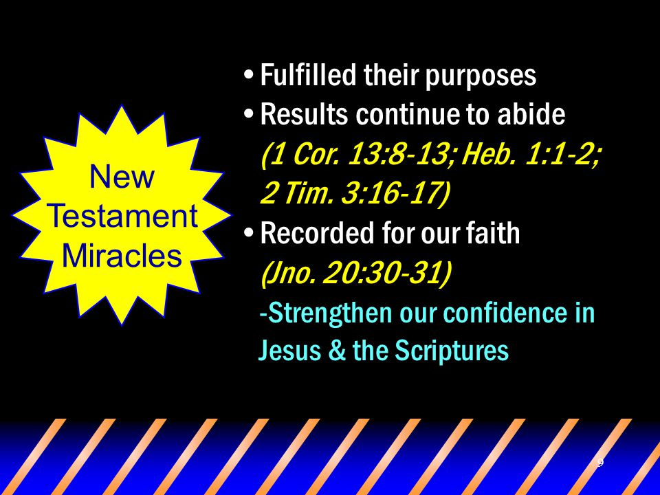 9 New Testament Miracles Fulfilled their purposes Results continue to abide (1 Cor. 13:8-13; Heb. 1:1-2; 2 Tim. 3:16-17) Recorded for our faith (Jno.