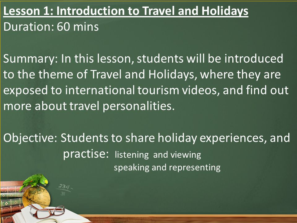 Lesson 1: Introduction to Travel and Holidays Duration: 60 mins Summary: In this lesson, students will be introduced to the theme of Travel and Holidays, where they are exposed to international tourism videos, and find out more about travel personalities.