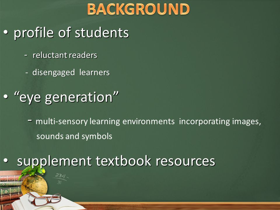 profile of students profile of students - reluctant readers - reluctant readers disengaged learners - disengaged learners eye generation eye generation - - multi-sensory learning environments incorporating images, sounds and symbols supplement textbook resources supplement textbook resources