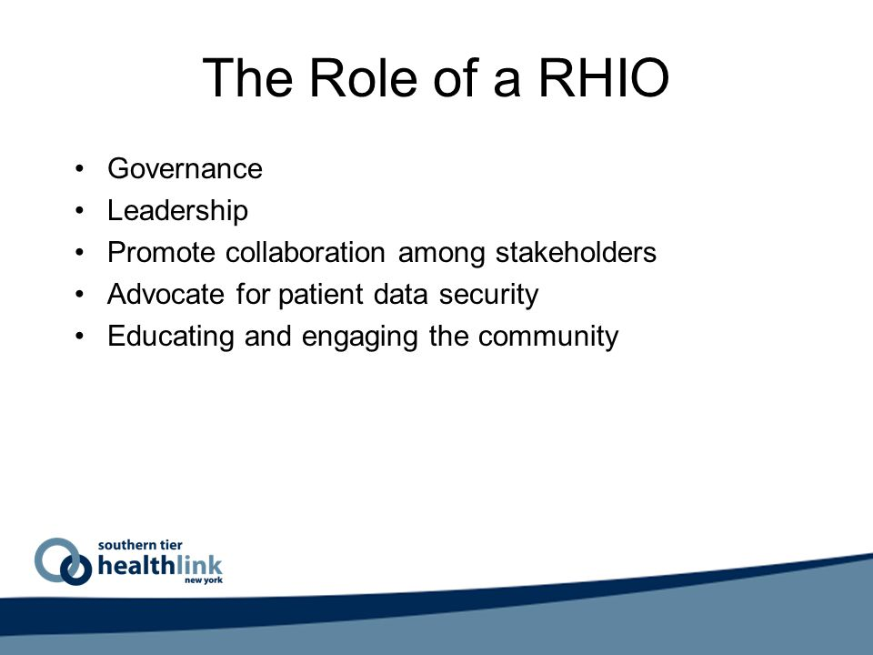 The Role of a RHIO Governance Leadership Promote collaboration among stakeholders Advocate for patient data security Educating and engaging the community