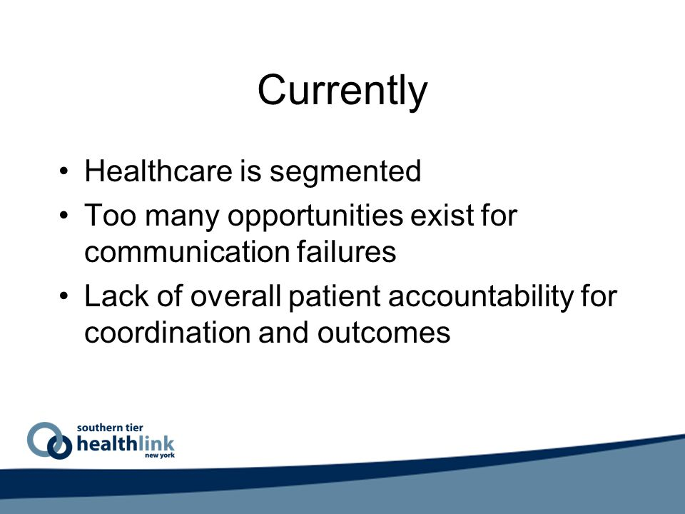 Currently Healthcare is segmented Too many opportunities exist for communication failures Lack of overall patient accountability for coordination and outcomes